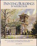 Painting Buildings in Watercolor, Ranulph Bye, 0891345124