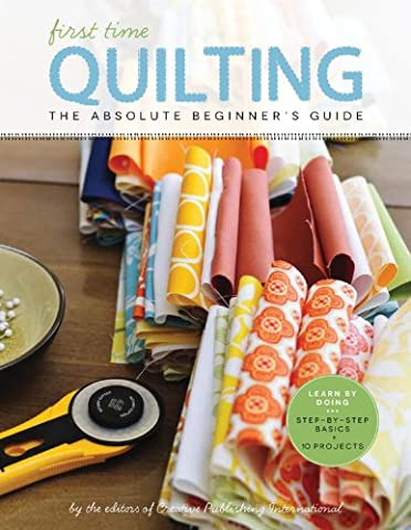 First Time Quilting: The Absolute Beginner's Guide: There's A First Time For Everything - First Quilt Book