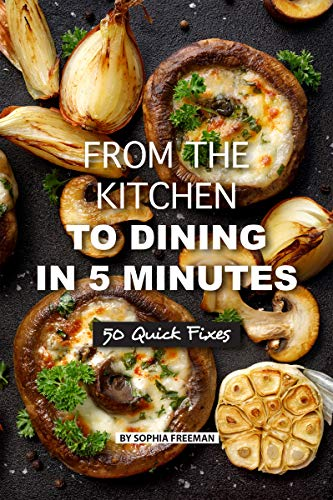 From the Kitchen to Dining in 5 Minutes: 50 Quick Fixes by [Freeman, Sophia]