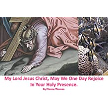 My Lord Jesus Christ, May We One Day Rejoice In Your Holy Presence.
