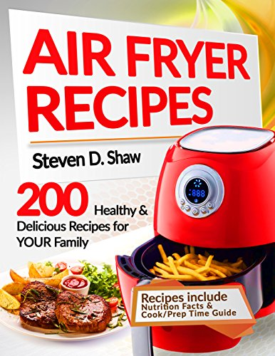 Air Fryer Recipes: 200 Healthy & Delicious Recipes for YOUR Family by Steven D. Shaw