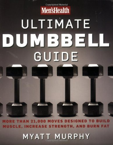 Men's Health Ultimate Dumbbell Guide: More Than 21;000 Moves Designed to Build Muscle; Increase Strength; and Burn Fat