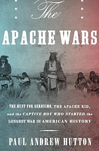 The Apache Wars: The Hunt for Geronimo, the Apache Kid, and the Captive Boy Who Started the Longest War in American History by [Hutton, Paul Andrew]