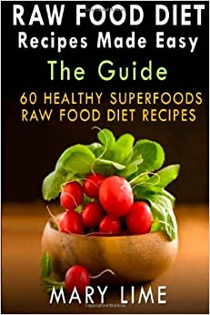 Raw Food Diet Recipes Made Easy The Guide: 60 Healthy Superfoods Raw Food Diet Recipes