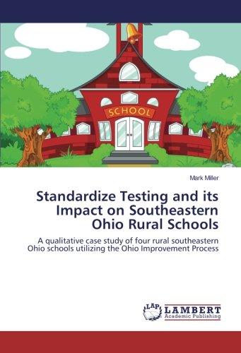 Download Standardize Testing and its Impact on Southeastern Ohio Rural Schools: A qualitative case study of four rural southeastern Ohio schools utilizing the Ohio Improvement Process pdf epub