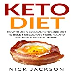 Keto Diet: How to Use a Cyclical Ketogenic Diet to Build Muscle, Lose More Fat, and Maintain a Healthy Weight | Nick Jackson