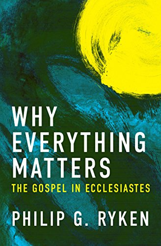 Why Everything Matters: The Gospel in Ecclesiastes by [Ryken, Phil]