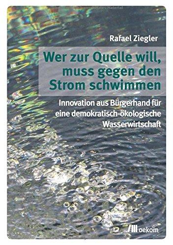 Wer zur Quelle will, muss gegen den Strom schwimmen: Innovation aus Bürgerhand für eine demokratische-ökologische Wasserwirtschaft