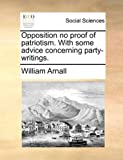 Opposition No Proof of Patriotism with Some Advice Concerning Party-Writings, William Arnall, 114080894X