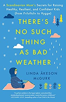 There's No Such Thing as Bad Weather: A Scandinavian Mom's Secrets for Raising Healthy, Resilient, and Confident Kids (from Friluftsliv to Hygge) by [McGurk, Linda Åkeson]