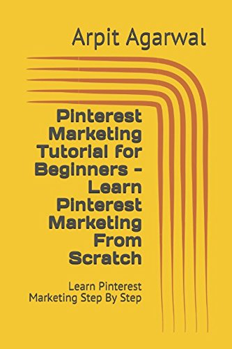 Pinterest Marketing Tutorial for Beginners – Learn Pinterest Marketing From Scratch: Learn Pinterest Marketing Step By Step