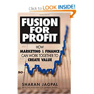 Fusion for Profit: How Marketing and Finance Can Work Together to Create Value Sharan Jagpal, Shireen Jagpal