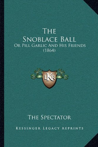 Read Online The Snoblace Ball: Or Pill Garlic And His Friends (1864) PDF