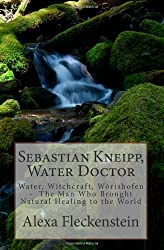 Sebastian Kneipp, Water Doctor: Water, Witchcraft, Wörishofen  - The Man Who Brought Natural Healing to the World