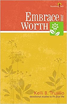 Embrace Your Worth (Flourishing Faith--Devotional Studies to Fit Your Life) by Kelli B. Trujillo (2013-01-15)