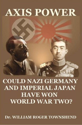 AXIS POWER: COULD NAZI GERMANY AND IMPERIAL JAPAN HAVE WON WORLD WAR TWO?