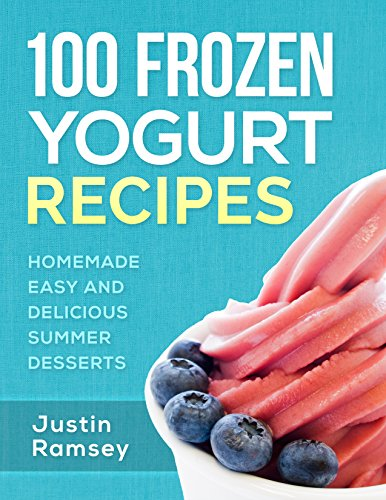 100 Frozen Yogurt Recipes: Homemade Easy and Delicious Summer Desserts (Healthy Collection of Ice Frozen Yogurt) ()