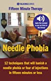 Needle Phobia - Fifteen Minute Therapy: 12 techniques that will cure a needle phobia or fear of injections in fifteen minutes or less