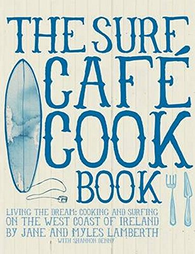The Surf Cafe Cookbook: Living the Dream: Cooking and Surfing on the West Coast of Ireland by Myles Lamberth, Jane Lamberth