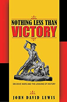 Nothing Less than Victory: Decisive Wars and the Lessons of History by [Lewis, John David]