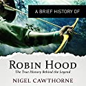 A Brief History of Robin Hood: The True History Behind the Legend: Brief Histories Audiobook by Nigel Cawthowne Narrated by Eleanor David