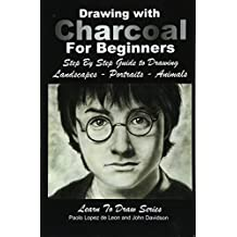 Drawing with Charcoal For Beginners: Step By Step Guide to Drawing  Landscapes – Portraits – Animals