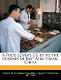 A FOOD LOVER'S GUIDE TO THE CUISINES OF EAST ASIA: FUJIAN, CHINA by Burns, Jo ( Author ) on May-12-2011