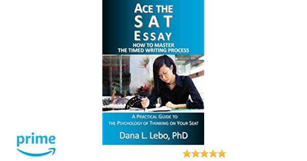 Ace The Sat Essay How To Master The Timed Writing Process Dana L  Ace The Sat Essay How To Master The Timed Writing Process Dana L Lebo   Amazoncom Books Essay On Health also Example Of A College Essay Paper  Proposal Example Essay