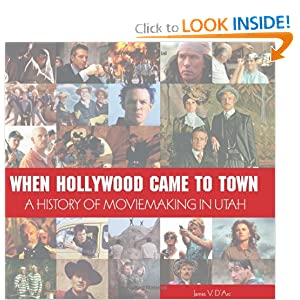 When Hollywood Came to Town: The History of Moviemaking in Utah James D'Arc