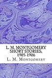 L. M. Montgomery Short Stories, 1905-1906, L. M. Montgomery, 148486994X