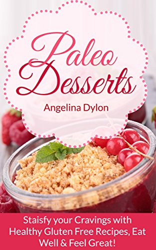 Paleo Desserts: Satisfy your Cravings with Healthy Gluten Free Recipes, Eat Well & Feel Great!