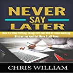 Never Say Later: How to Stop Putting Things Off, Get Rid of Time-Sucking Distraction and Get More Stuff Done | Chris William