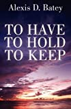 To Have, to Hold, to Keep, Alexis D. Batey, 1456089285