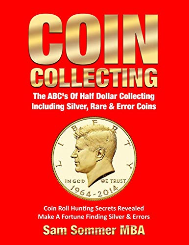 Coin Collecting The ABC's Of Half Dollar Collecting Including Silver, Rare & Error Coins: Coin Roll Hunting Secrets Revealed  Make A Fortune Finding Silver & Errors (Gold Coin Wrappers)