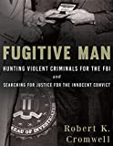 img - for Fugitive Man: Hunting Violent Criminals for the FBI and Searching for Justice for the Innocent Convict book / textbook / text book
