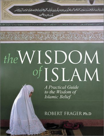 The Wisdom of Islam: A Practical Guide to the Wisdom of Islamic Belief by Robert Frager Ph.D. (2002-10-15)