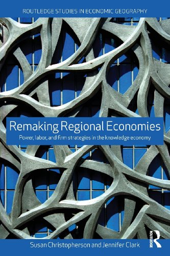 Remaking Regional Economies: Power, Labor and Firm Strategies in the Knowledge Economy (Routledge Studies in Economic Geography) by Routledge