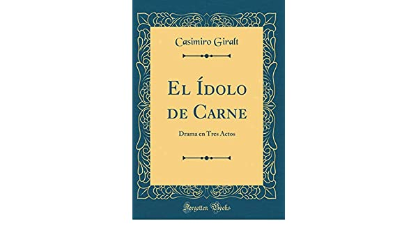 El Ídolo de Carne: Drama En Tres Actos (Classic Reprint) (Spanish Edition): Casimiro Giralt: 9781396041075: Amazon.com: Books
