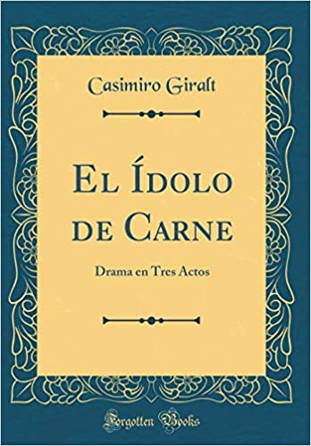 El Ídolo de Carne: Drama En Tres Actos (Classic Reprint) (Spanish Edition): Casimiro Giralt: 9781396041075: Amazon.com: Books