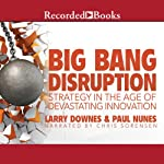 Big Bang Disruption: Strategy in the Age of Devestating Innovation | Larry Downes,Paul Nunes