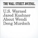 U.S. Warned Jared Kushner About Wendi Deng Murdoch | Kate O'Keeffe,Aruna Viswanatha