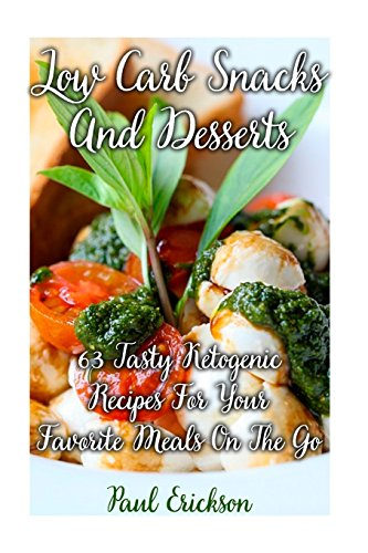Low Carb Snacks And Desserts: 63 Tasty Ketogenic Recipes For Your Favorite Meals On The Go: (low carbohydrate, high protein, low carbohydrate foods, low carb, low carb cookbook, low carb recipes) by Paul Erickson