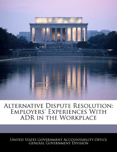 Alternative Dispute Resolution: Employers' Experiences With ADR in the Workplace
