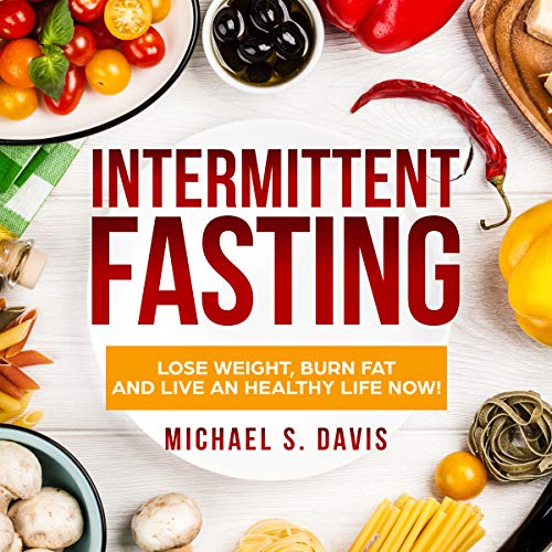 Intermittent Fasting: How to Lose Weight, Burn Fat, and Live a Healthy Life with the Fasting Diet!: The Best Fasting Guide You Need for Women and Men's Weight Loss, Plus a 7 Day Meal Plan! by Michael S. Davis