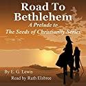 Road to Bethlehem: A Prelude to the Seeds of Christianity Series Audiobook by E. G. Lewis Narrated by Ruth Elsbree