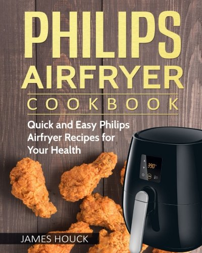 Philips Airfryer: Philips Airfryer Cookbook: Quick and Easy Philips Airfryer Recipes For Your Health by James Houck