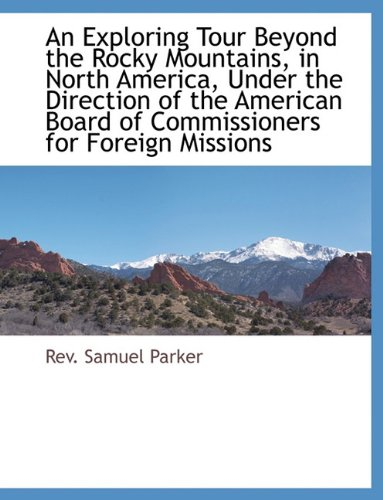 Read Online An Exploring Tour Beyond the Rocky Mountains, in North America, Under the Direction of the American Board of Commissioners for Foreign Missions ebook