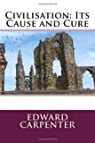 Civilisation: Its Cause and Cure, Edward Edward Carpenter, 1495931048