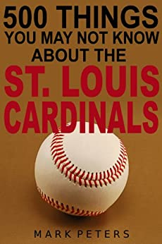 500 Things You May Not Know About The St. Louis Cardinals by [Peters, Mark]