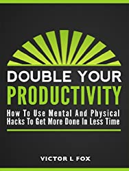 Double Your Productivity: How To Use Mental and Physical Productivity Hacks To Get More Done In Less Time